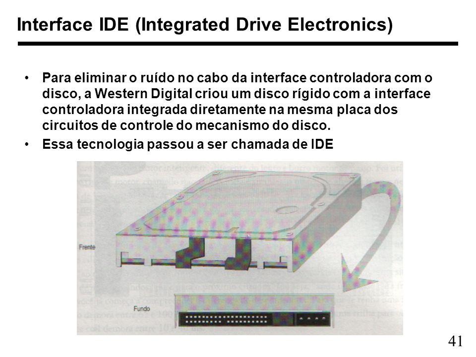 41 Interface IDE (Integrated Drive Electronics) Para eliminar o ruído no cabo da interface controladora com o disco, a Western Digital criou um disco