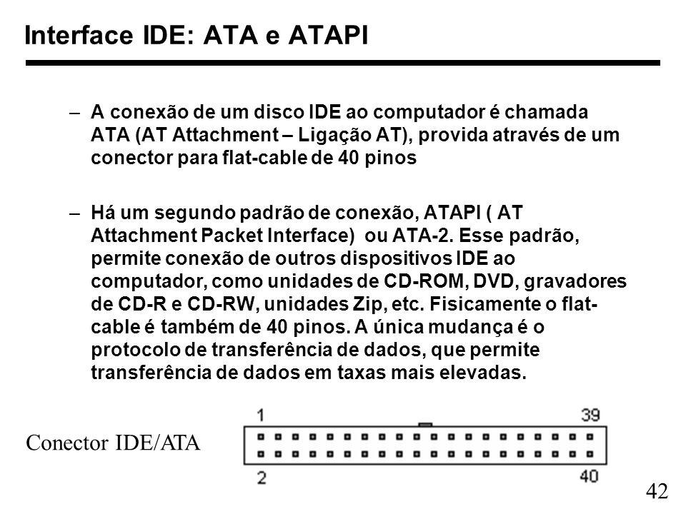 42 Interface IDE: ATA e ATAPI –A conexão de um disco IDE ao computador é chamada ATA (AT Attachment – Ligação AT), provida através de um conector para