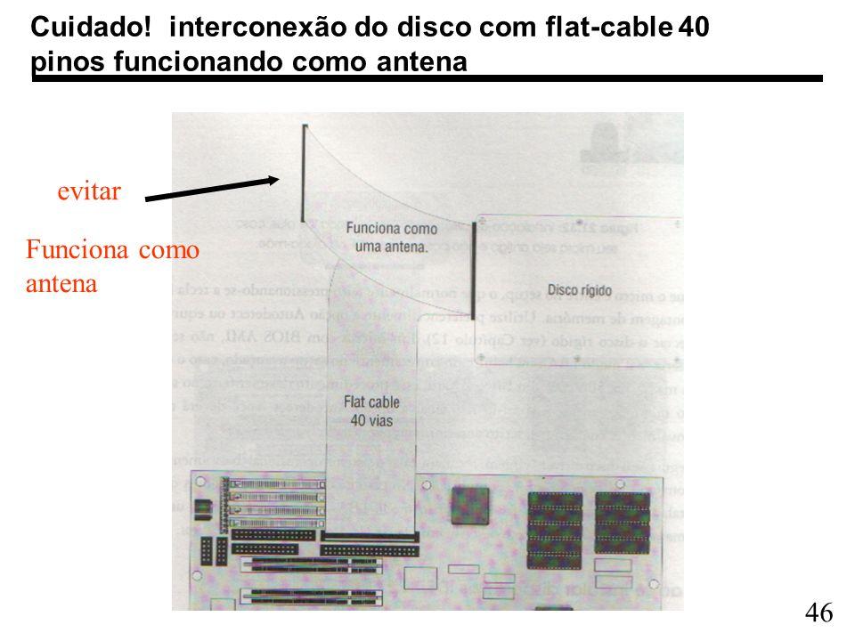 46 Cuidado! interconexão do disco com flat-cable 40 pinos funcionando como antena evitar Funciona como antena