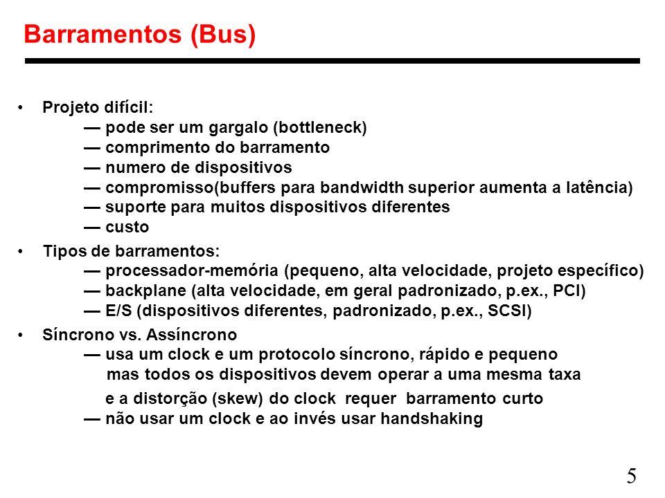 5 Barramentos (Bus) Projeto difícil: pode ser um gargalo (bottleneck) comprimento do barramento numero de dispositivos compromisso(buffers para bandwi