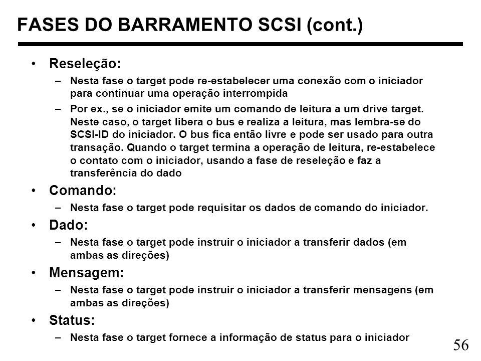 56 FASES DO BARRAMENTO SCSI (cont.) Reseleção: –Nesta fase o target pode re-estabelecer uma conexão com o iniciador para continuar uma operação interr