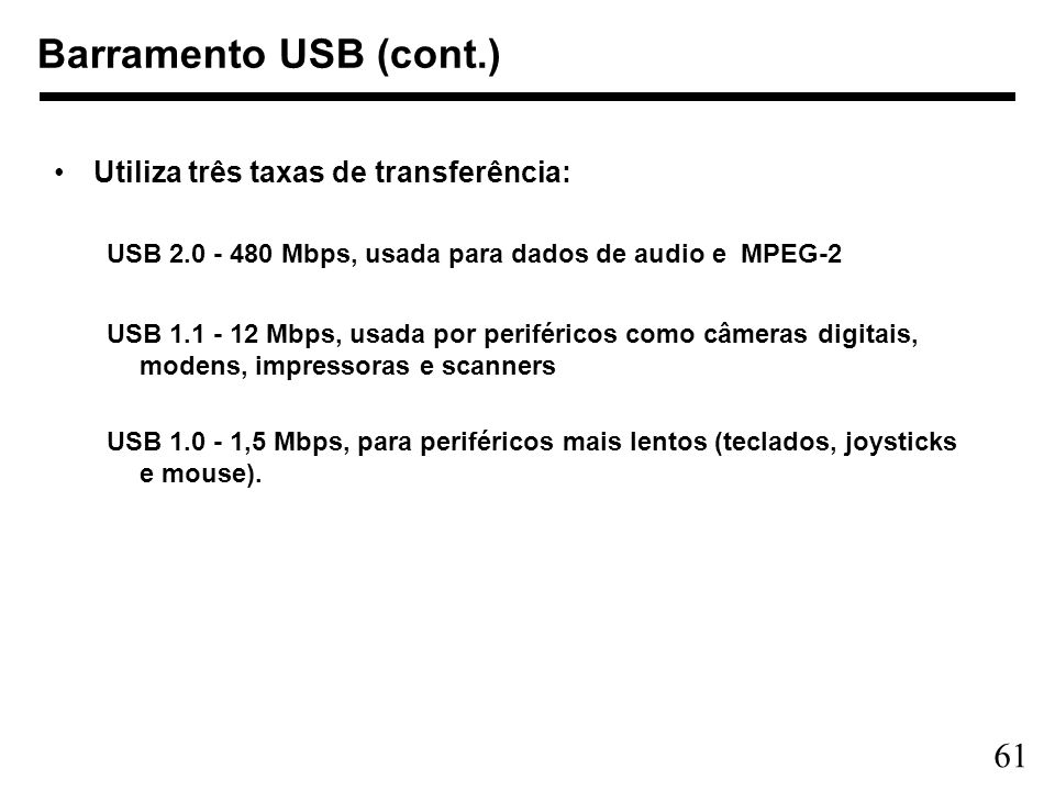 61 Barramento USB (cont.) Utiliza três taxas de transferência: USB 2.0 - 480 Mbps, usada para dados de audio e MPEG-2 USB 1.1 - 12 Mbps, usada por per