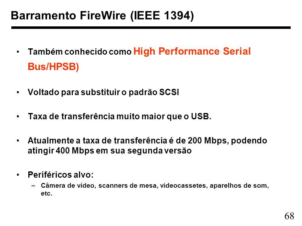 68 Barramento FireWire (IEEE 1394) Também conhecido como High Performance Serial Bus/HPSB) Voltado para substituir o padrão SCSI Taxa de transferência