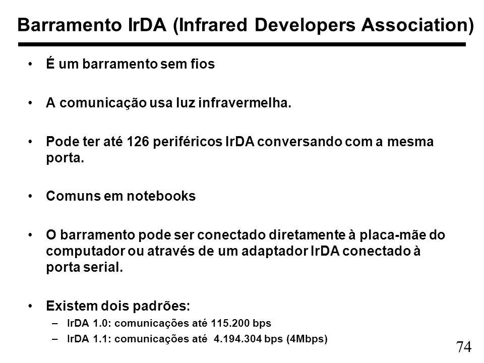 74 Barramento IrDA (Infrared Developers Association) É um barramento sem fios A comunicação usa luz infravermelha. Pode ter até 126 periféricos IrDA c