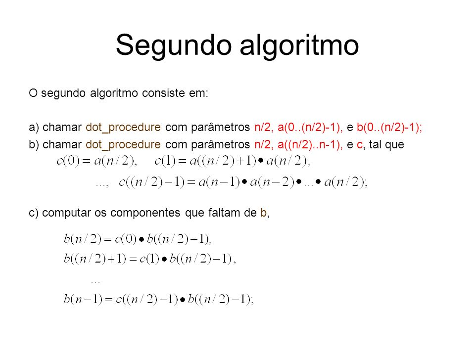 Segundo algoritmo O segundo algoritmo consiste em: a) chamar dot_procedure com parâmetros n/2, a(0..(n/2)-1), e b(0..(n/2)-1); b) chamar dot_procedure