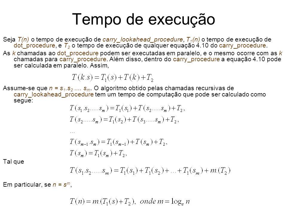 Tempo de execução Seja T(n) o tempo de execução de carry_lookahead_procedure, T 1 (n) o tempo de execução de dot_procedure, e T 2 o tempo de execução