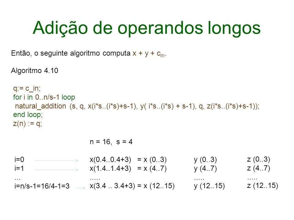 Adição de operandos longos Então, o seguinte algoritmo computa x + y + c in. Algoritmo 4.10 q:= c_in; for i in 0..n/s-1 loop natural_addition (s, q, x