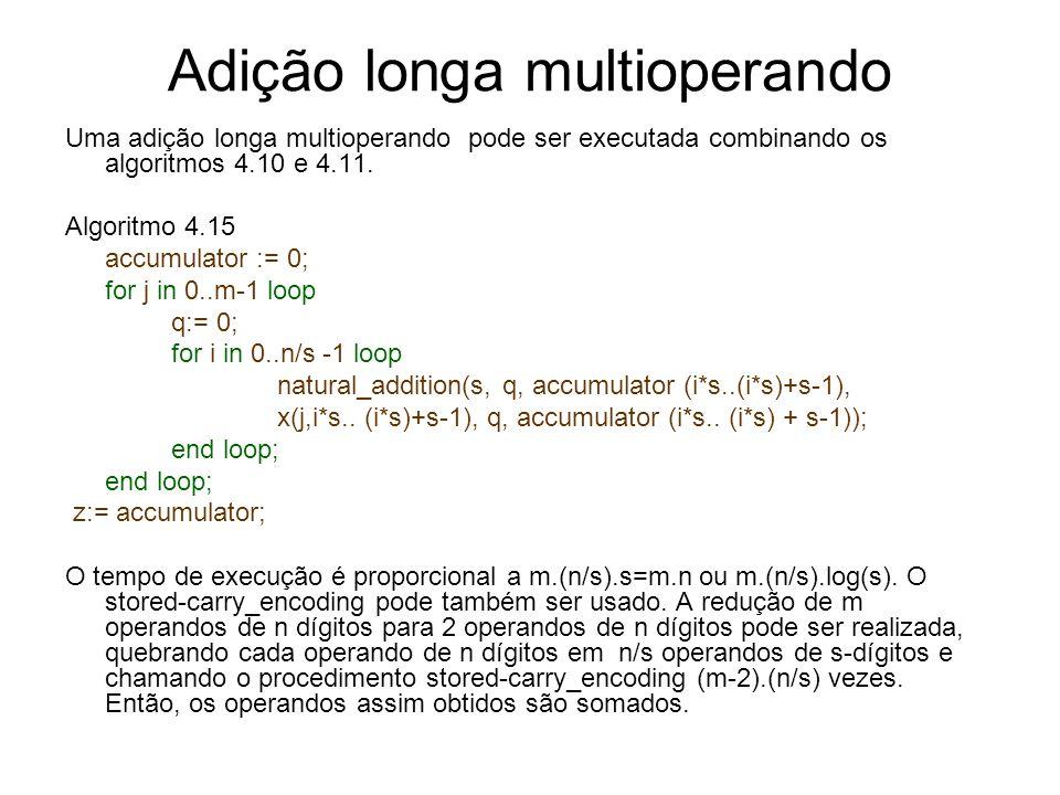 Adição longa multioperando Uma adição longa multioperando pode ser executada combinando os algoritmos 4.10 e 4.11. Algoritmo 4.15 accumulator := 0; fo