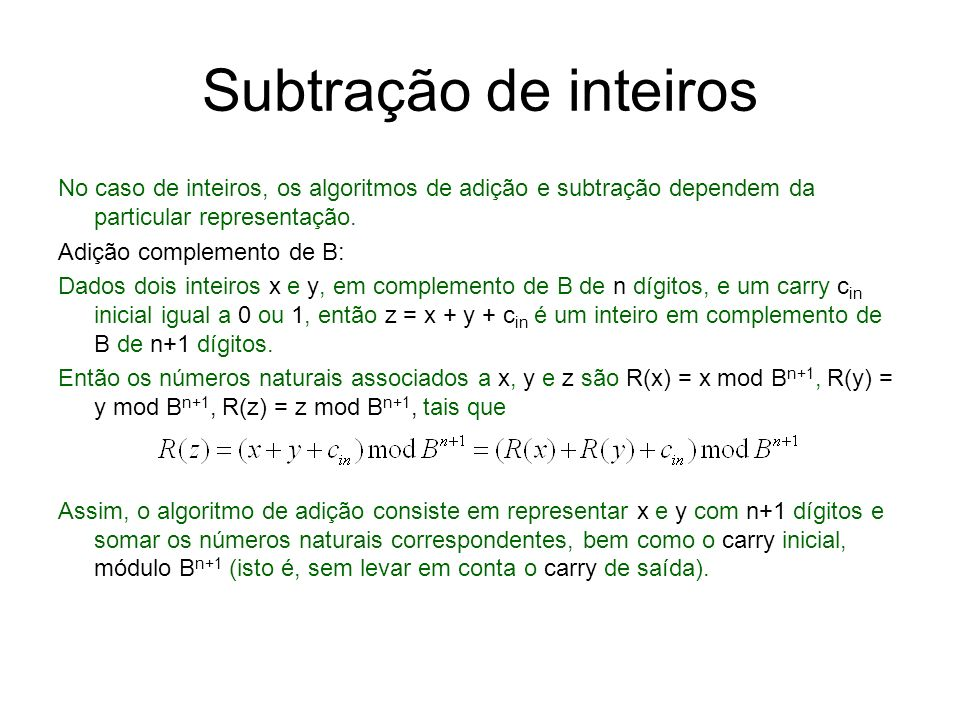 Subtração de inteiros No caso de inteiros, os algoritmos de adição e subtração dependem da particular representação. Adição complemento de B: Dados do