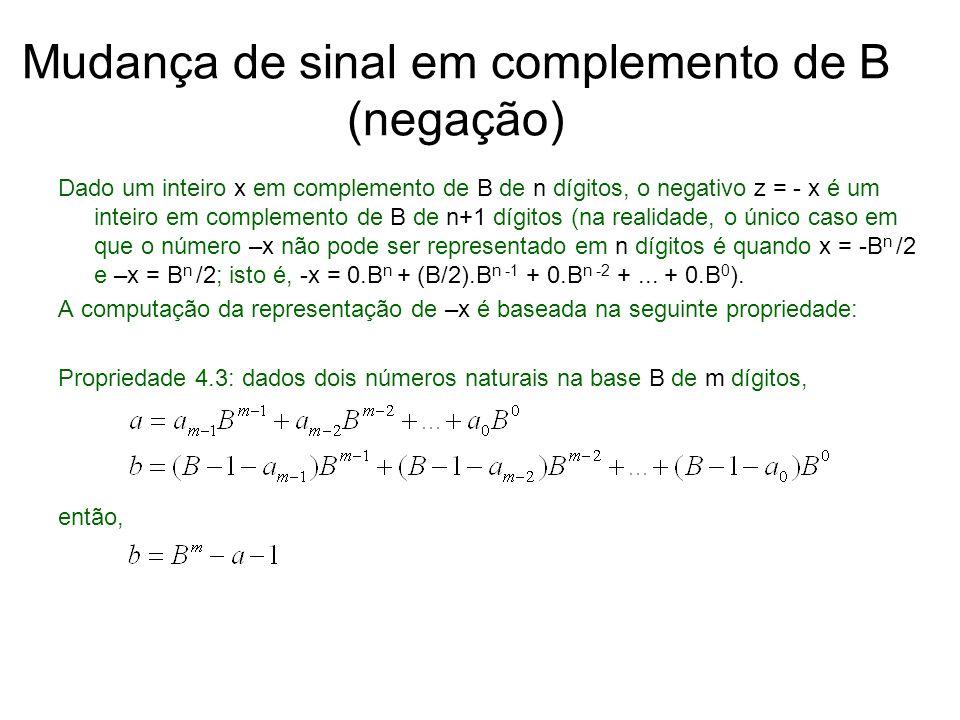 Mudança de sinal em complemento de B (negação) Dado um inteiro x em complemento de B de n dígitos, o negativo z = - x é um inteiro em complemento de B