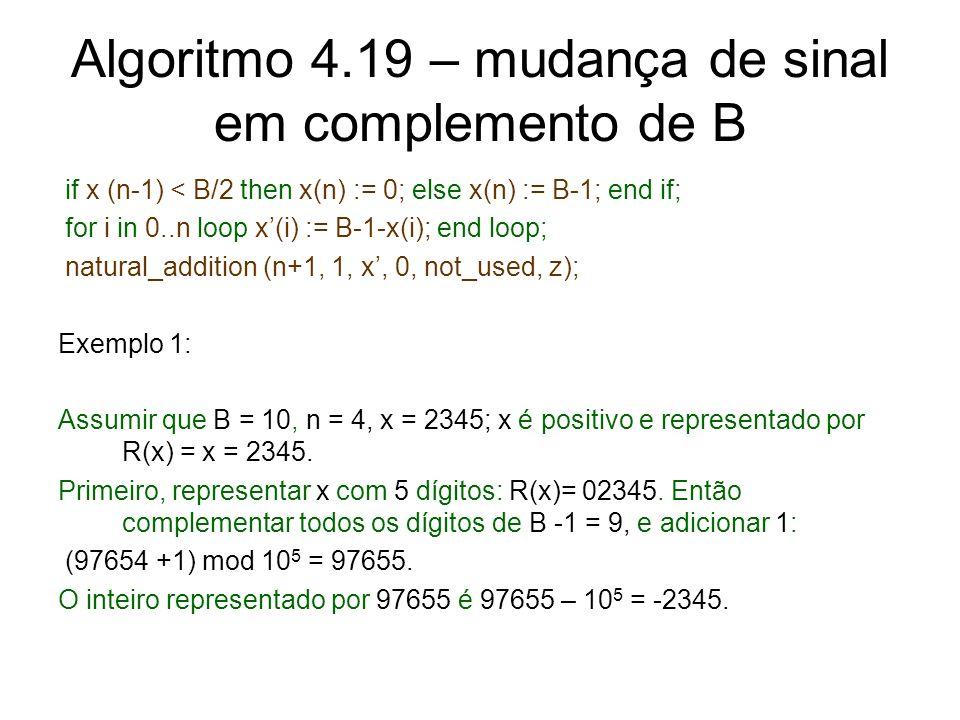 Algoritmo 4.19 – mudança de sinal em complemento de B if x (n-1) < B/2 then x(n) := 0; else x(n) := B-1; end if; for i in 0..n loop x(i) := B-1-x(i);