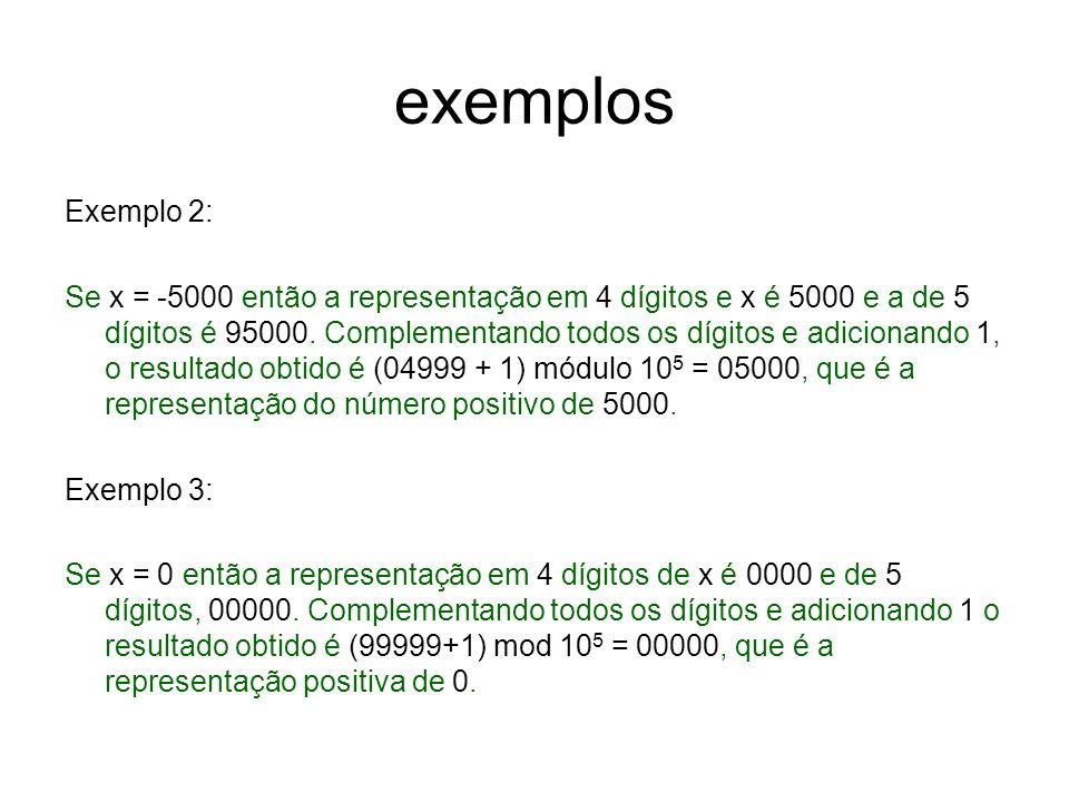 exemplos Exemplo 2: Se x = -5000 então a representação em 4 dígitos e x é 5000 e a de 5 dígitos é 95000. Complementando todos os dígitos e adicionando