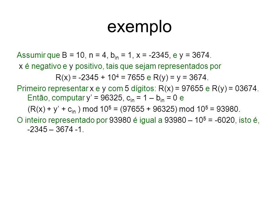 exemplo Assumir que B = 10, n = 4, b in = 1, x = -2345, e y = 3674. x é negativo e y positivo, tais que sejam representados por R(x) = -2345 + 10 4 =