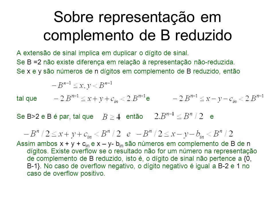 Sobre representação em complemento de B reduzido A extensão de sinal implica em duplicar o dígito de sinal. Se B =2 não existe diferença em relação à