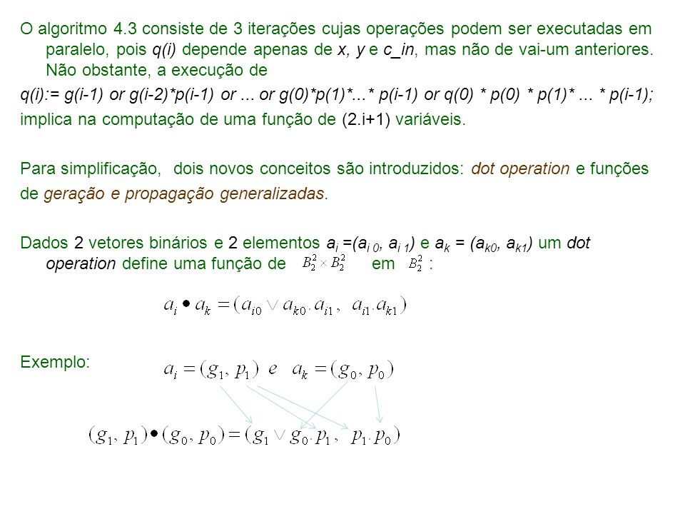 Carry_lookahead_addition a: data_vector (0..n-1, 0..1); begin -- computação de condições de geração e propagação for i in 0..n-1 loop a(i,0) := g(x(i), y(i)); a(i,1):=p(x(i), y(i)); end loop; -- computação de vai-um carry_lookahead_procedure (n, a, c_in, q); q(0) := c_in; -- computação de soma for i in 0..n-1 loop z(i) := (x(i)+y(i)+q(i)) mod B; end loop; z(n): q(n); end; Algoritmo 4.9