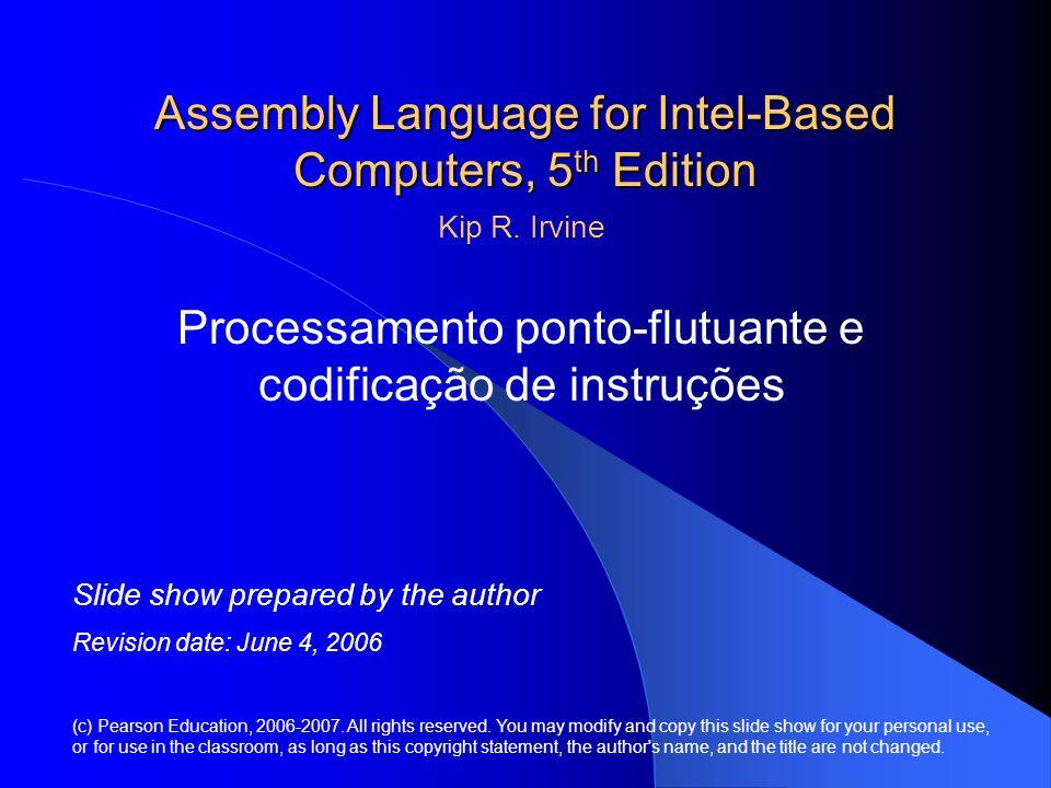 Assembly Language for Intel-Based Computers, 5 th Edition Processamento ponto-flutuante e codificação de instruções (c) Pearson Education, 2006-2007.