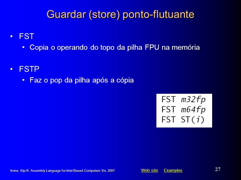 Web siteWeb site ExamplesExamples Irvine, Kip R. Assembly Language for Intel-Based Computers 5/e, 2007. 27 Guardar (store) ponto-flutuante FST Copia o