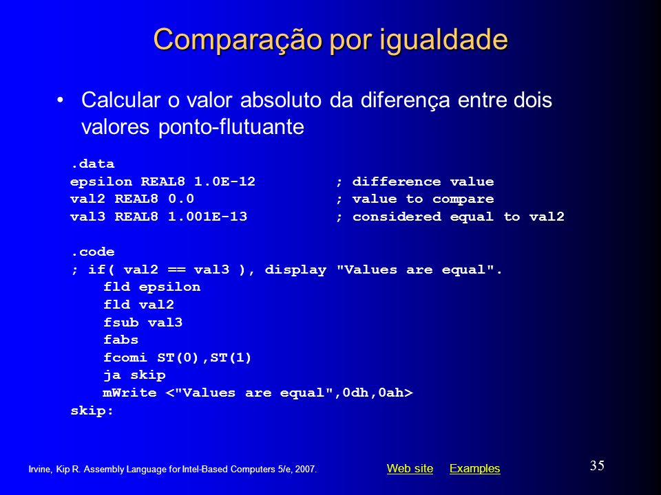 Web siteWeb site ExamplesExamples Irvine, Kip R. Assembly Language for Intel-Based Computers 5/e, 2007. 35 Comparação por igualdade Calcular o valor a