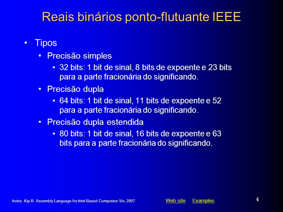 Web siteWeb site ExamplesExamples Irvine, Kip R. Assembly Language for Intel-Based Computers 5/e, 2007. 4 Reais binários ponto-flutuante IEEE Tipos Pr
