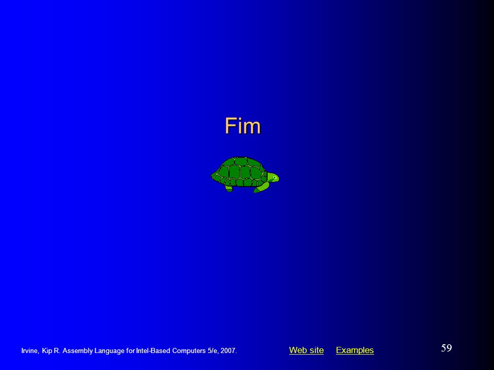 Web siteWeb site ExamplesExamples Irvine, Kip R. Assembly Language for Intel-Based Computers 5/e, 2007. 59 Fim