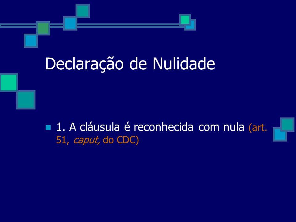 Declaração de Nulidade 1. A cláusula é reconhecida com nula (art. 51, caput, do CDC)