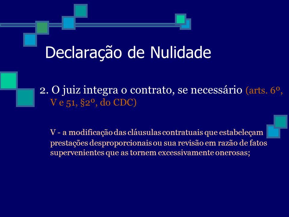Declaração de Nulidade 2. O juiz integra o contrato, se necessário (arts. 6º, V e 51, §2º, do CDC) V - a modificação das cláusulas contratuais que est