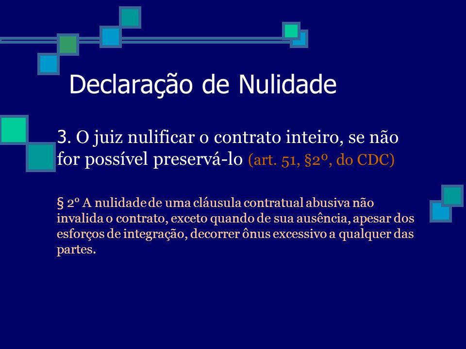 Declaração de Nulidade 3. O juiz nulificar o contrato inteiro, se não for possível preservá-lo (art. 51, §2º, do CDC) § 2° A nulidade de uma cláusula