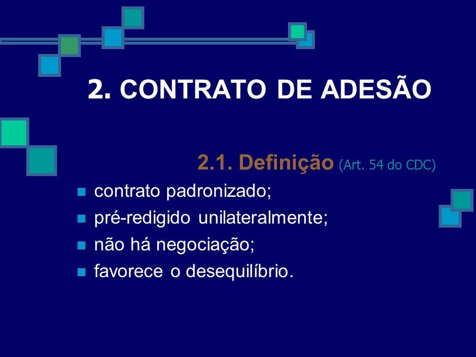 2. CONTRATO DE ADESÃO 2.1. Definição (Art. 54 do CDC) contrato padronizado; pré-redigido unilateralmente; não há negociação; favorece o desequilíbrio.