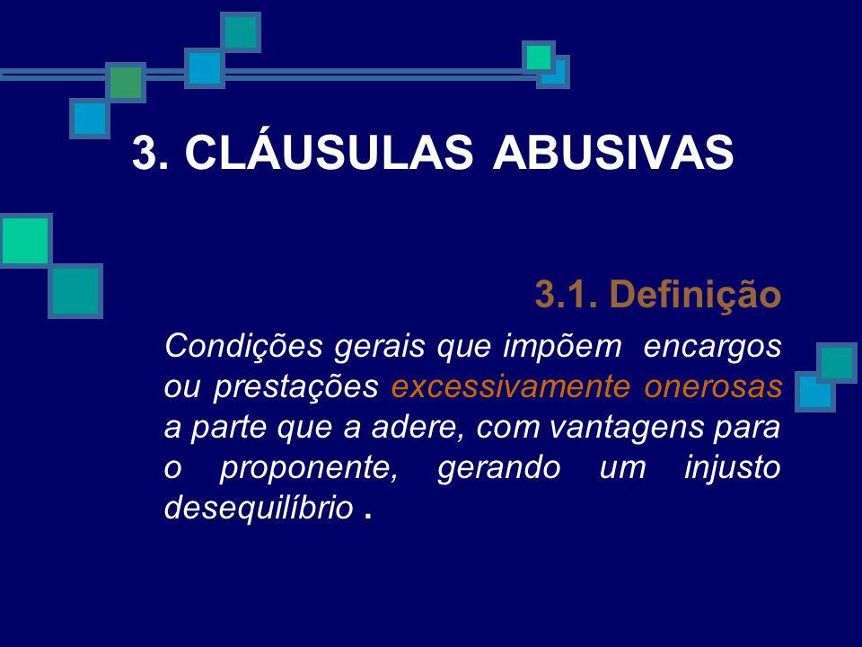 3. CLÁUSULAS ABUSIVAS 3.1. Definição Condições gerais que impõem encargos ou prestações excessivamente onerosas a parte que a adere, com vantagens par