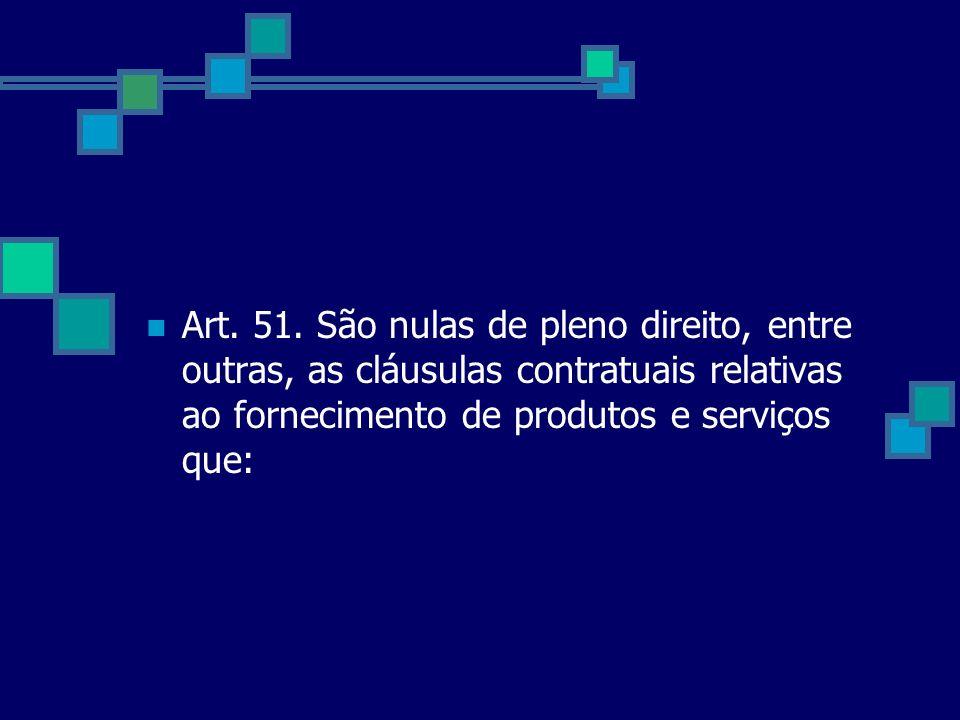 Art. 51. São nulas de pleno direito, entre outras, as cláusulas contratuais relativas ao fornecimento de produtos e serviços que: