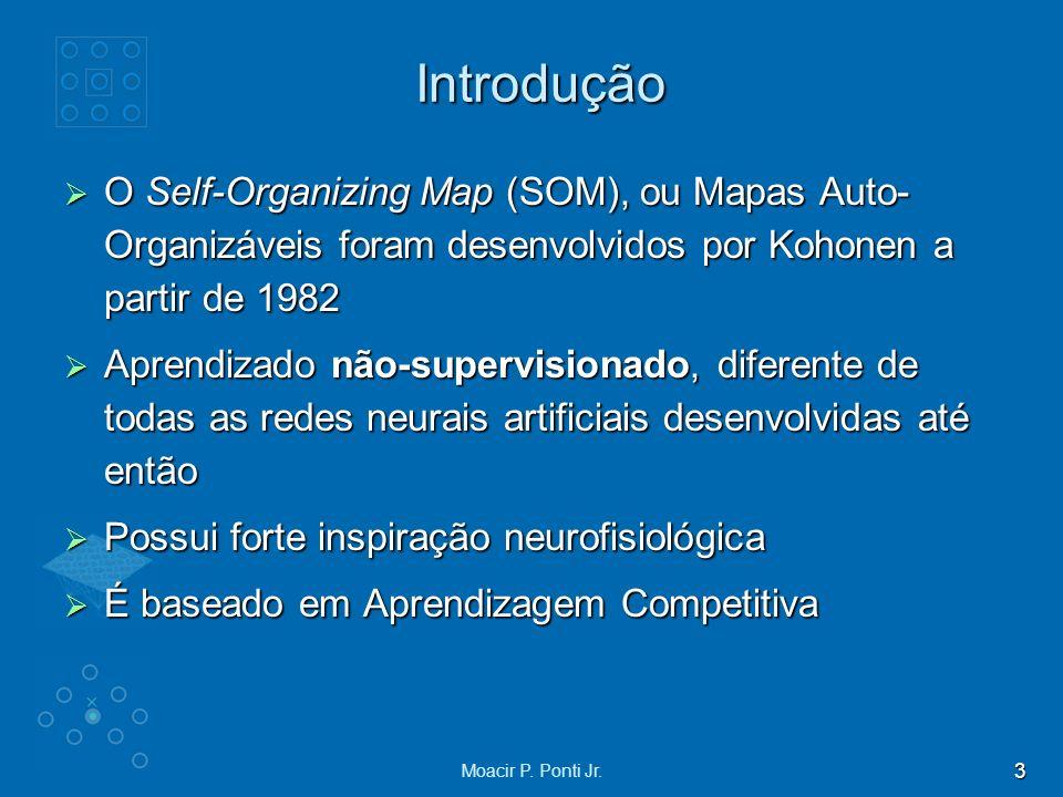3 Moacir P. Ponti Jr. Introdução O Self-Organizing Map (SOM), ou Mapas Auto- Organizáveis foram desenvolvidos por Kohonen a partir de 1982 O Self-Orga
