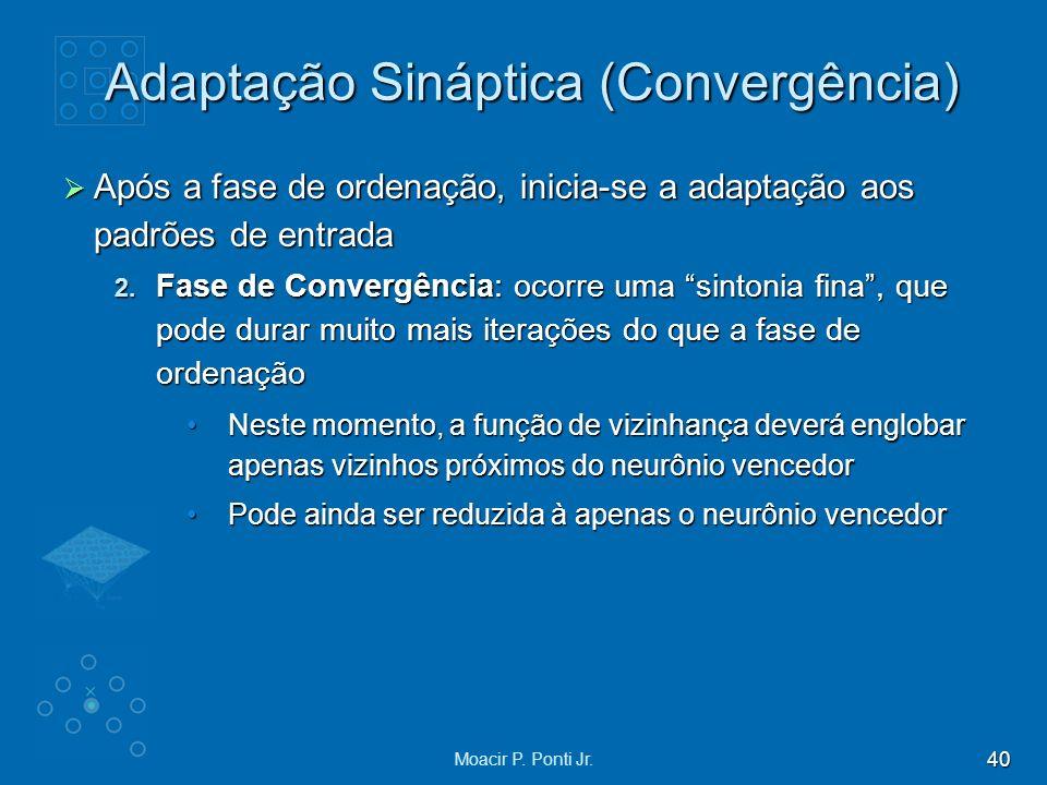 40 Moacir P. Ponti Jr. Adaptação Sináptica (Convergência) Após a fase de ordenação, inicia-se a adaptação aos padrões de entrada Após a fase de ordena