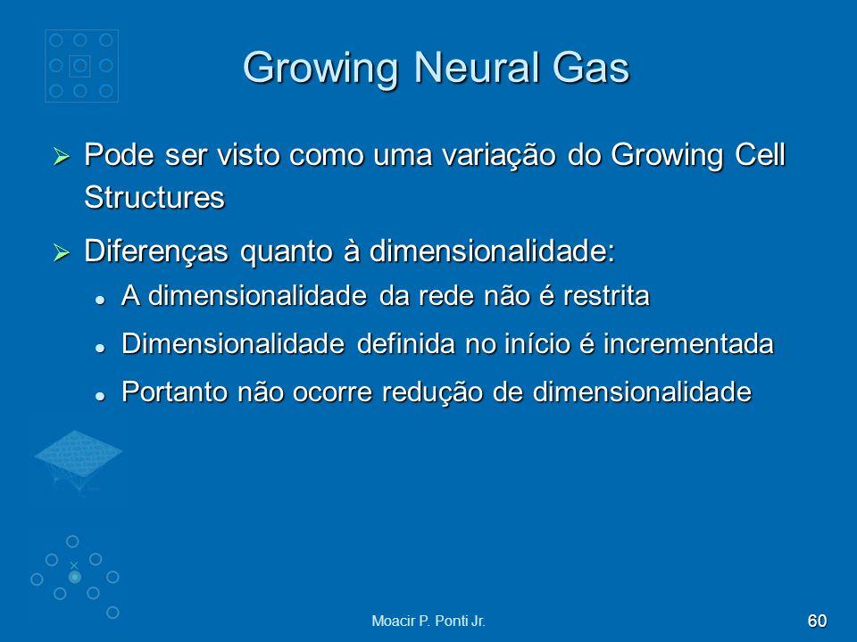 60 Moacir P. Ponti Jr. Growing Neural Gas Pode ser visto como uma variação do Growing Cell Structures Pode ser visto como uma variação do Growing Cell