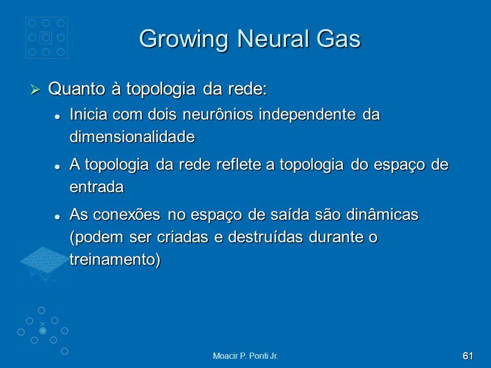 61 Moacir P. Ponti Jr. Growing Neural Gas Quanto à topologia da rede: Quanto à topologia da rede: Inicia com dois neurônios independente da dimensiona