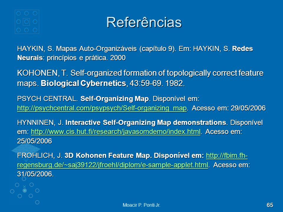 65 Moacir P. Ponti Jr. Referências HAYKIN, S. Mapas Auto-Organizáveis (capítulo 9). Em: HAYKIN, S. Redes Neurais: princípios e prática. 2000 KOHONEN,
