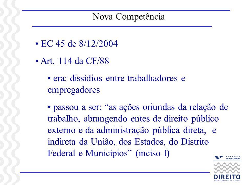 Nova Competência EC 45 de 8/12/2004 Art. 114 da CF/88 era: dissídios entre trabalhadores e empregadores passou a ser: as ações oriundas da relação de