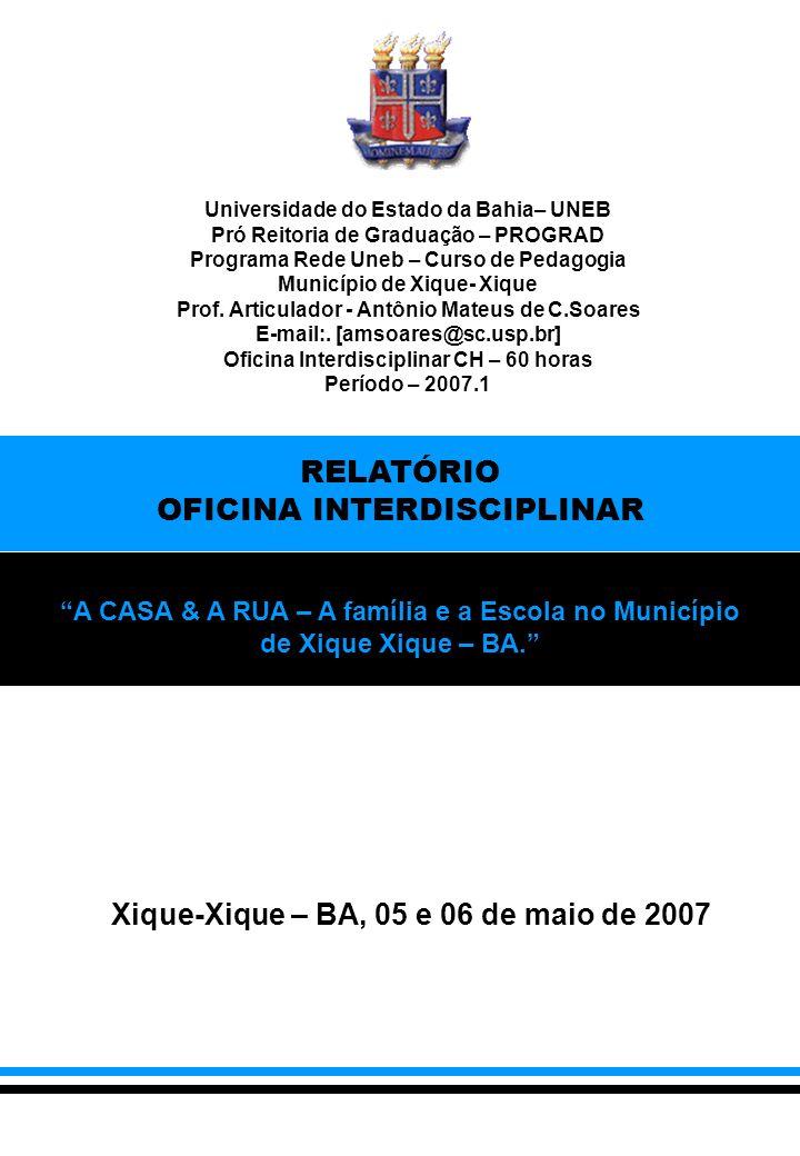 Xique-Xique – BA, 05 e 06 de maio de 2007 RELATÓRIO OFICINA INTERDISCIPLINAR A CASA & A RUA – A família e a Escola no Município de Xique Xique – BA.
