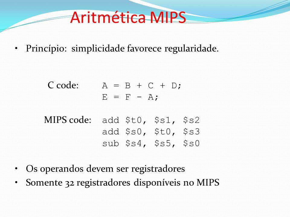 Aritmética MIPS Princípio: simplicidade favorece regularidade. C code: A = B + C + D; E = F - A; MIPS code: add $t0, $s1, $s2 add $s0, $t0, $s3 sub $s