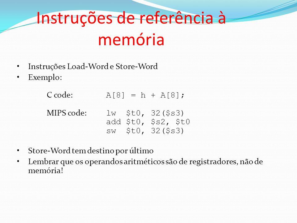 Instruções de referência à memória Instruções Load-Word e Store-Word Exemplo: C code: A[8] = h + A[8]; MIPS code: lw $t0, 32($s3) add $t0, $s2, $t0 sw