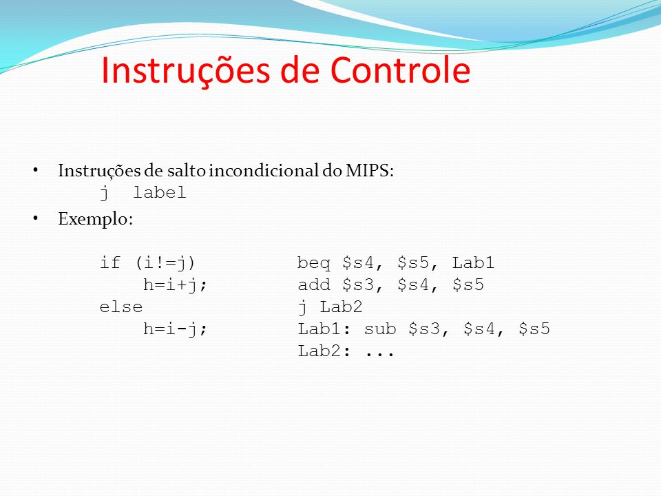 Instruções de salto incondicional do MIPS: j label Exemplo: if (i!=j) beq $s4, $s5, Lab1 h=i+j;add $s3, $s4, $s5 else j Lab2 h=i-j;Lab1:sub $s3, $s4,