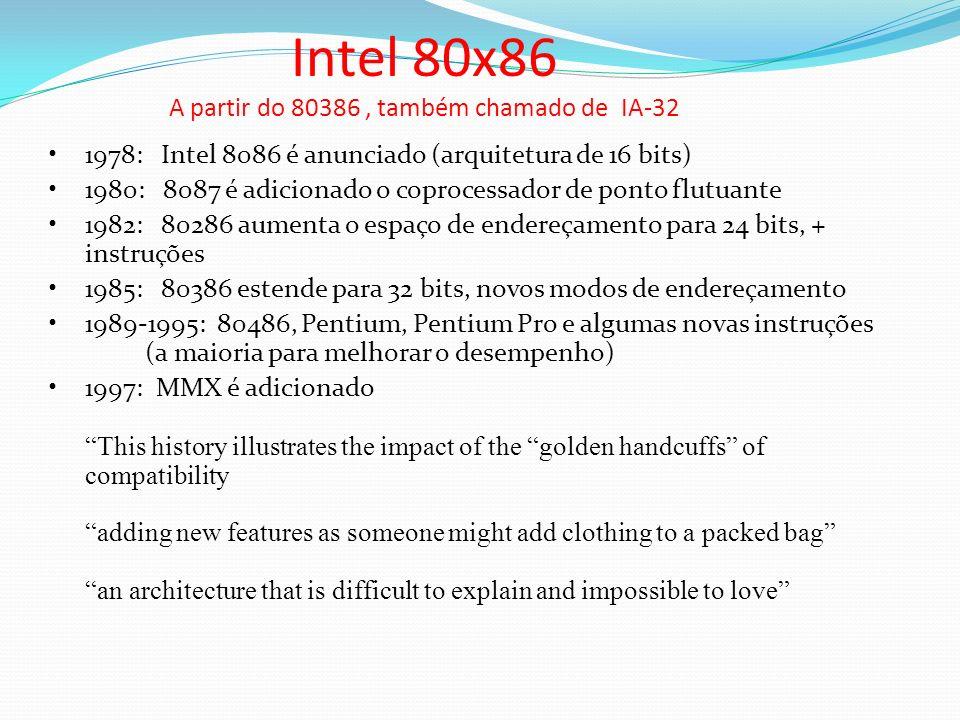 Intel 80x86 A partir do 80386, também chamado de IA-32 1978: Intel 8086 é anunciado (arquitetura de 16 bits) 1980: 8087 é adicionado o coprocessador d