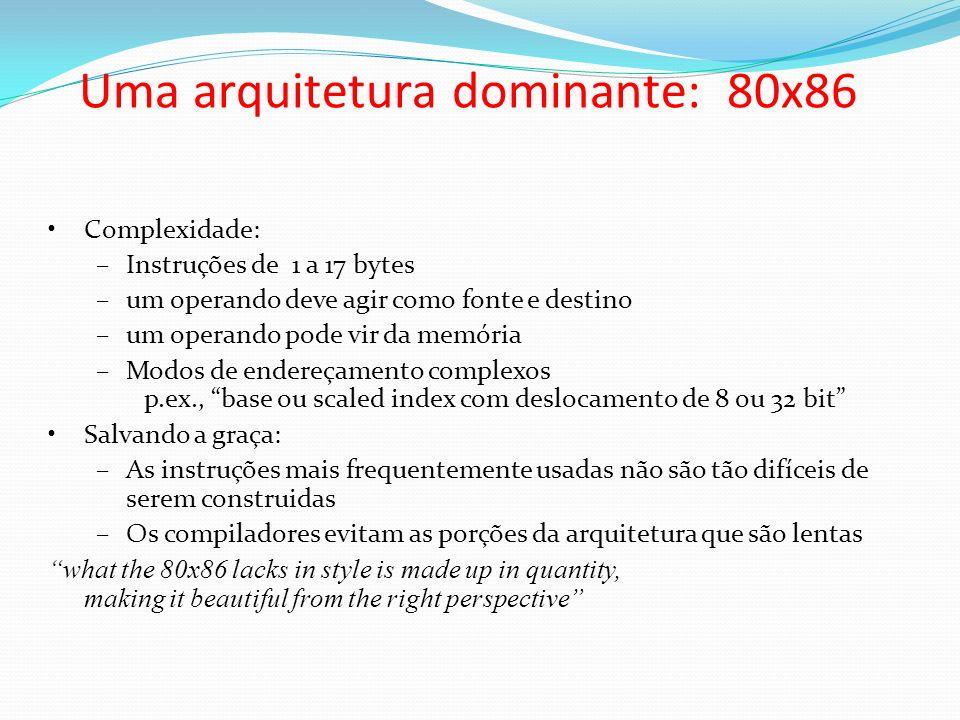 Uma arquitetura dominante: 80x86 Complexidade: –Instruções de 1 a 17 bytes –um operando deve agir como fonte e destino –um operando pode vir da memóri