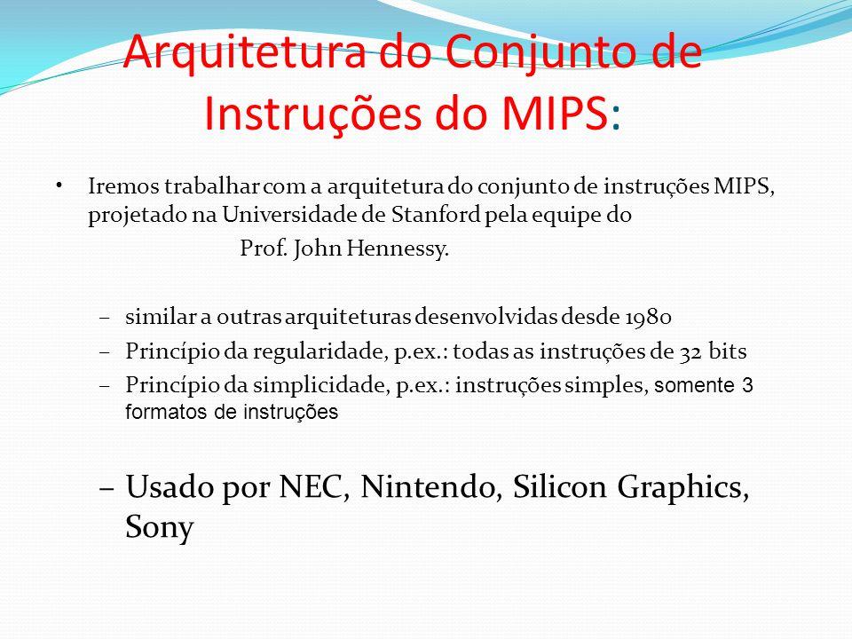 Arquitetura do Conjunto de Instruções do MIPS: Iremos trabalhar com a arquitetura do conjunto de instruções MIPS, projetado na Universidade de Stanfor