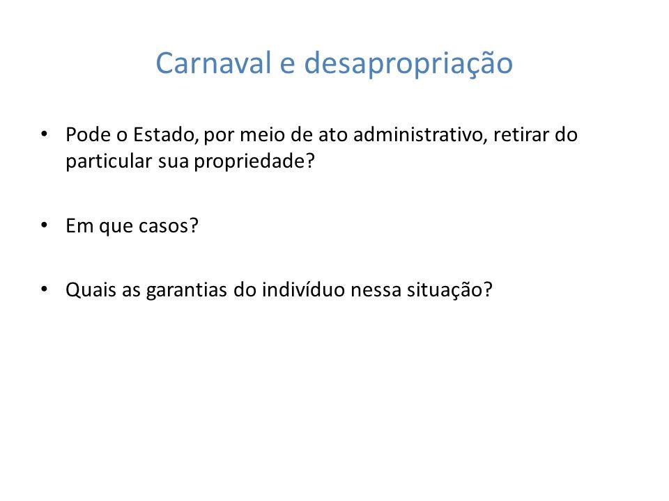 Carnaval e desapropriação Pode o Estado, por meio de ato administrativo, retirar do particular sua propriedade? Em que casos? Quais as garantias do in