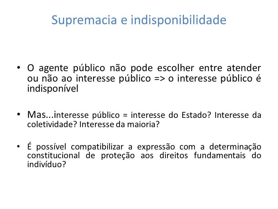 Supremacia e indisponibilidade O agente público não pode escolher entre atender ou não ao interesse público => o interesse público é indisponível Mas.