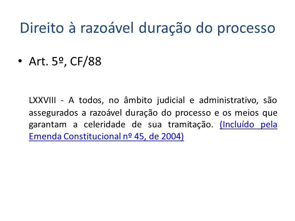 Direito à razoável duração do processo Art. 5º, CF/88 LXXVIII - A todos, no âmbito judicial e administrativo, são assegurados a razoável duração do pr