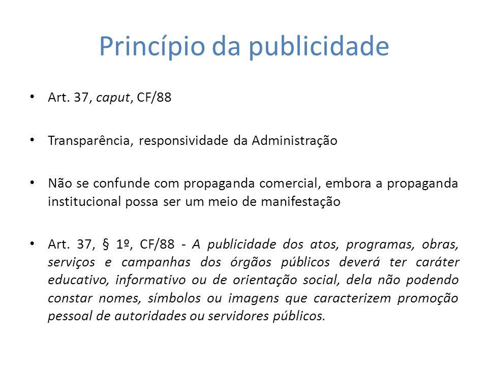 Princípio da publicidade Art. 37, caput, CF/88 Transparência, responsividade da Administração Não se confunde com propaganda comercial, embora a propa