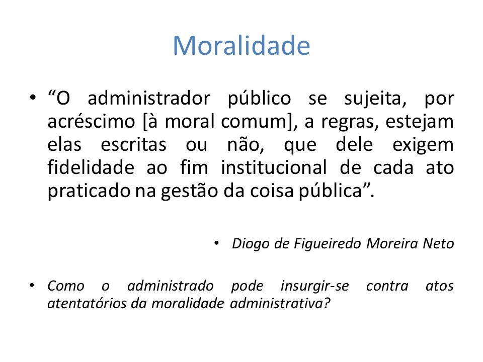 Moralidade O administrador público se sujeita, por acréscimo [à moral comum], a regras, estejam elas escritas ou não, que dele exigem fidelidade ao fi