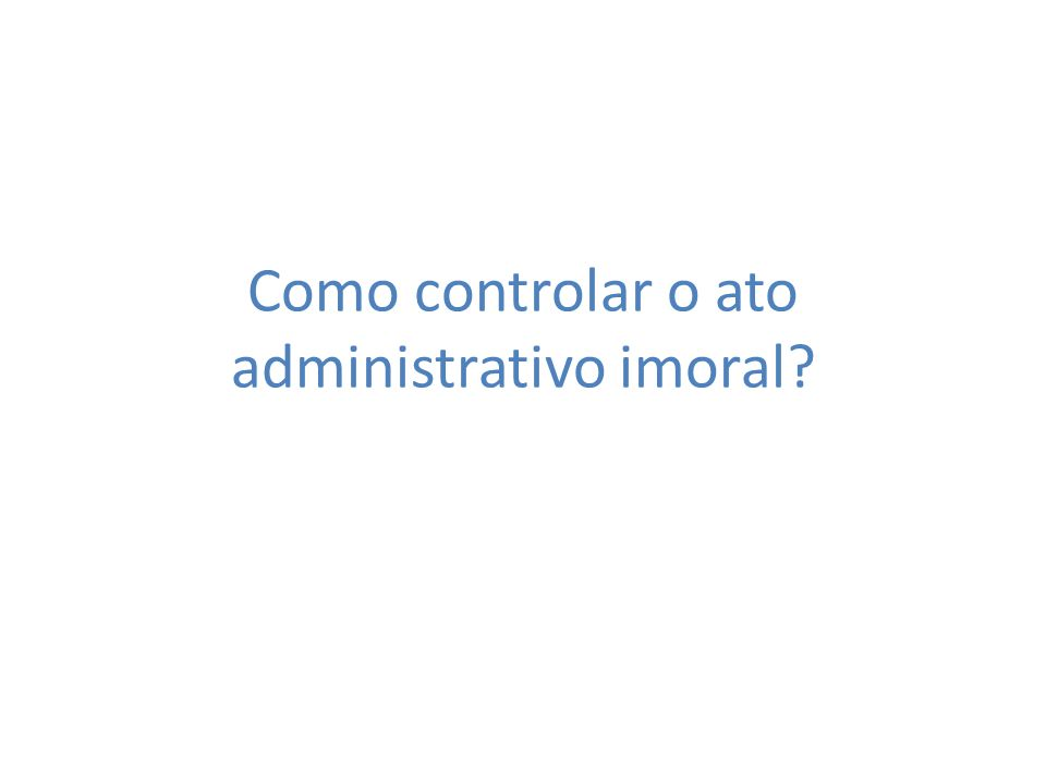 Como controlar o ato administrativo imoral?