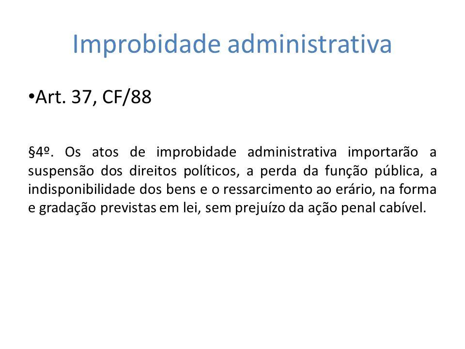 Improbidade administrativa Art. 37, CF/88 §4º. Os atos de improbidade administrativa importarão a suspensão dos direitos políticos, a perda da função